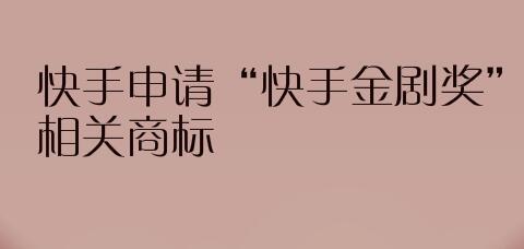 """快手申请""""快手金剧奖""""相关商标"""