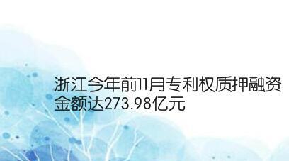 浙江今年前11月专利权质押融资金额达273.98亿元