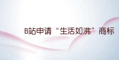 "B站申请""生活如沸""商标"