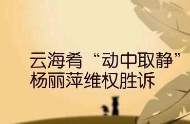 """云海肴""""動中取靜"""" 楊麗萍維權勝訴"""